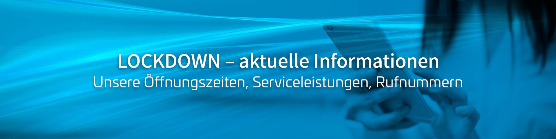 Lockdown – aktuelle Information über unsere Öffnungszeiten, Serviceleistungen, Rufnummern